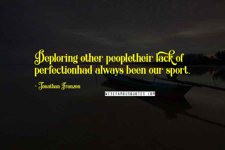 Jonathan Franzen quotes: Deploring other peopletheir lack of perfectionhad always been our sport.