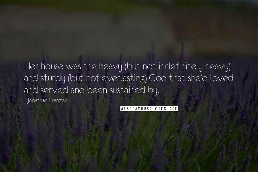 Jonathan Franzen quotes: Her house was the heavy (but not indefinitely heavy) and sturdy (but not everlasting) God that she'd loved and served and been sustained by.