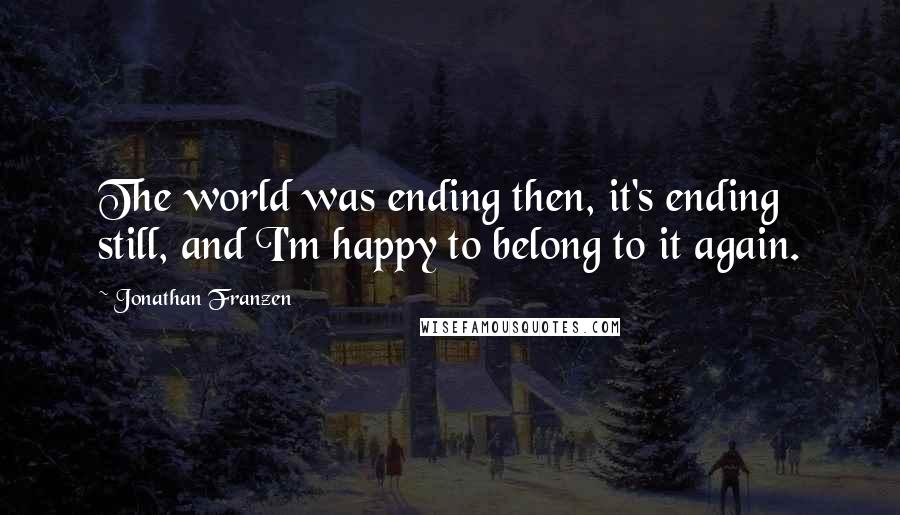 Jonathan Franzen quotes: The world was ending then, it's ending still, and I'm happy to belong to it again.