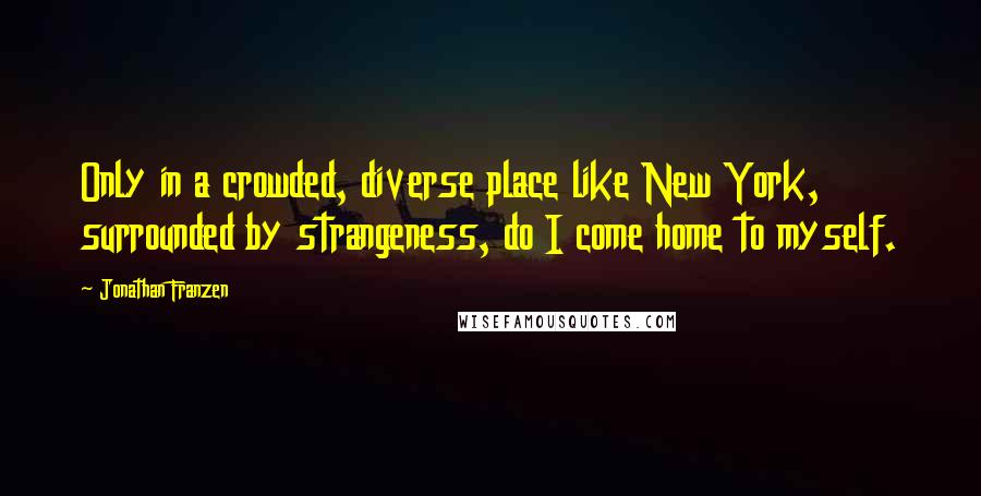 Jonathan Franzen quotes: Only in a crowded, diverse place like New York, surrounded by strangeness, do I come home to myself.