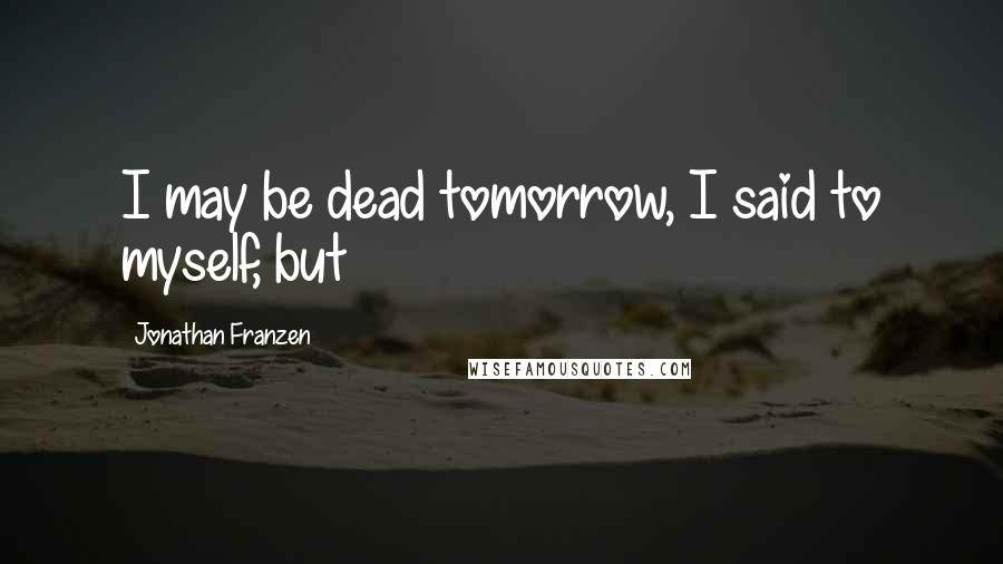 Jonathan Franzen quotes: I may be dead tomorrow, I said to myself, but