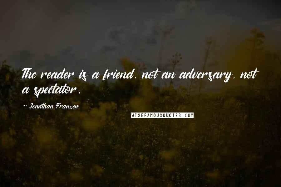 Jonathan Franzen quotes: The reader is a friend, not an adversary, not a spectator.