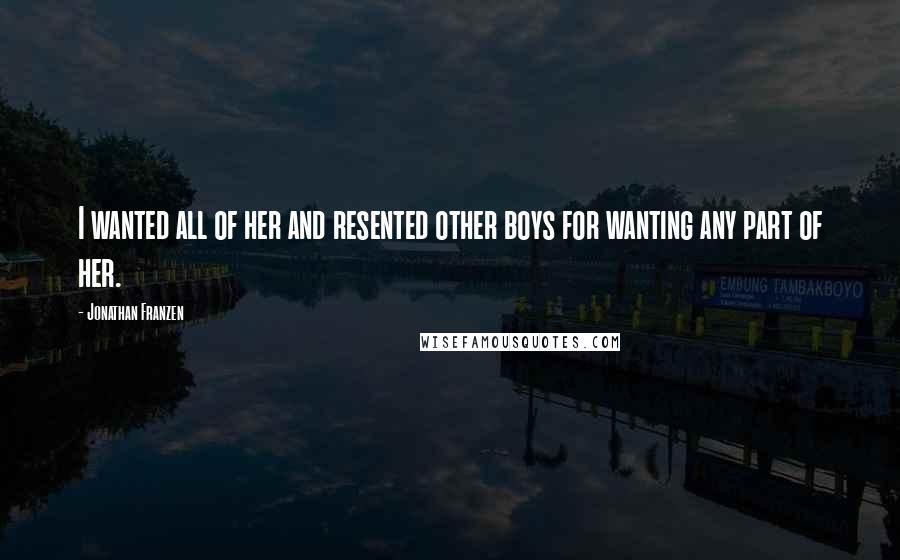 Jonathan Franzen quotes: I wanted all of her and resented other boys for wanting any part of her.