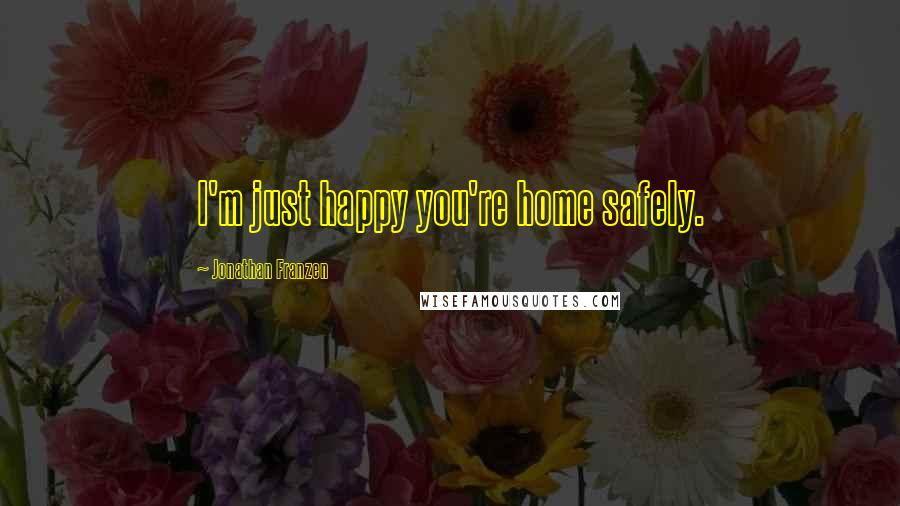 Jonathan Franzen quotes: I'm just happy you're home safely.