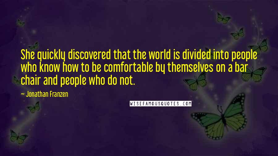 Jonathan Franzen quotes: She quickly discovered that the world is divided into people who know how to be comfortable by themselves on a bar chair and people who do not.