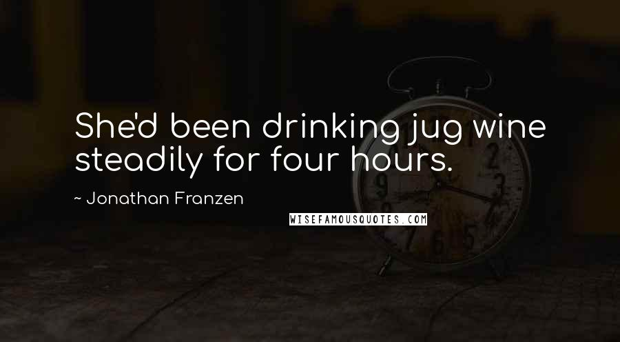Jonathan Franzen quotes: She'd been drinking jug wine steadily for four hours.