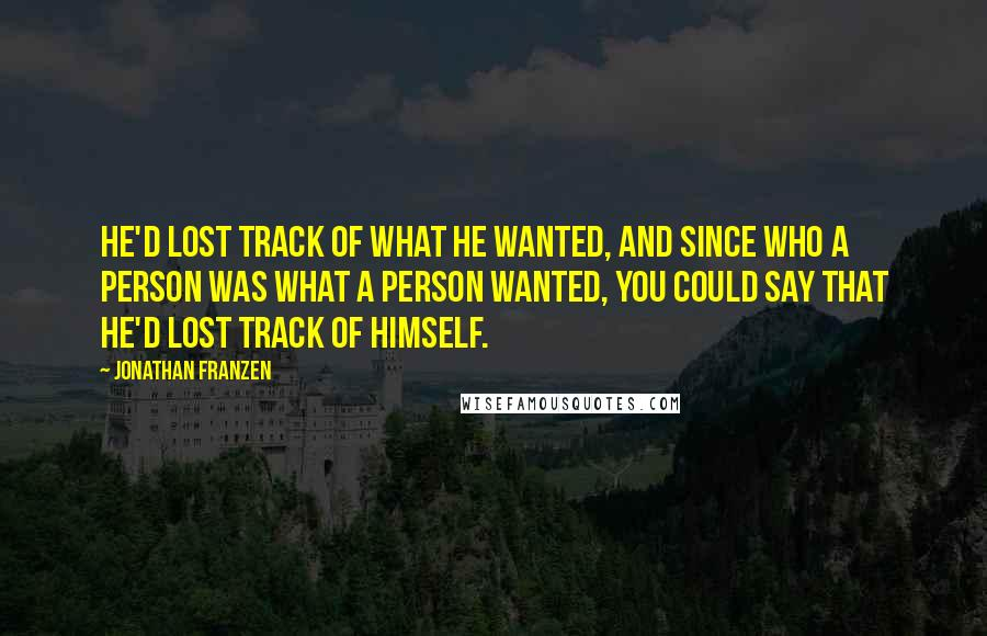 Jonathan Franzen quotes: He'd lost track of what he wanted, and since who a person was what a person wanted, you could say that he'd lost track of himself.