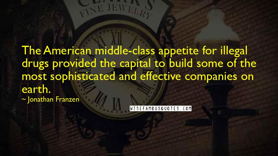 Jonathan Franzen quotes: The American middle-class appetite for illegal drugs provided the capital to build some of the most sophisticated and effective companies on earth.