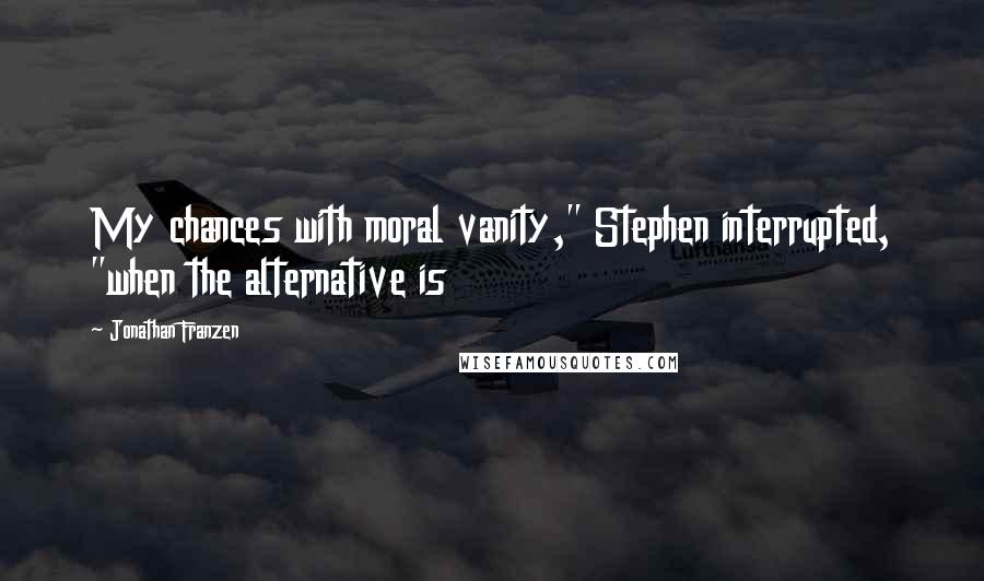 "Jonathan Franzen quotes: My chances with moral vanity,"" Stephen interrupted, ""when the alternative is"
