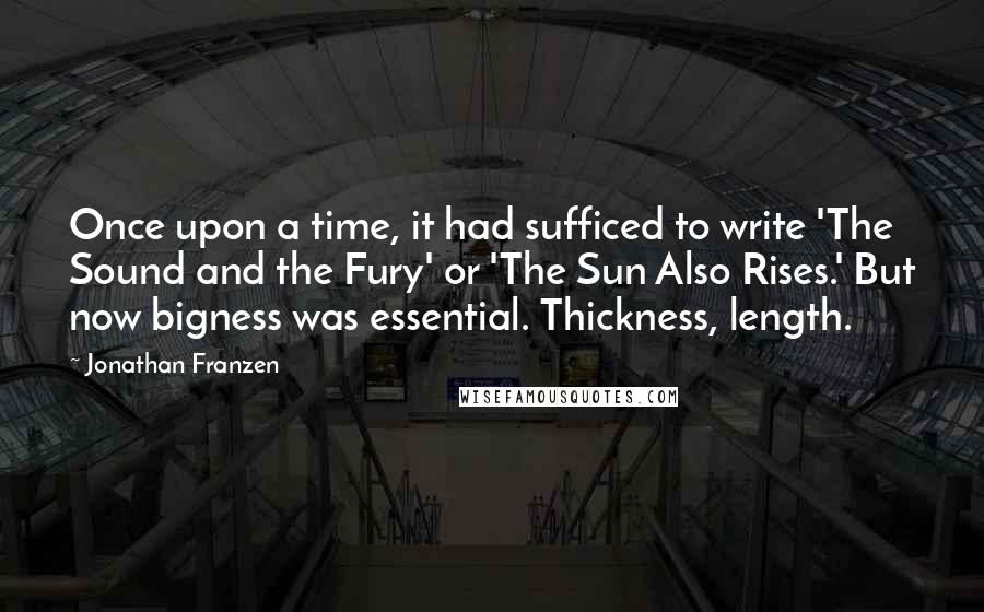 Jonathan Franzen quotes: Once upon a time, it had sufficed to write 'The Sound and the Fury' or 'The Sun Also Rises.' But now bigness was essential. Thickness, length.