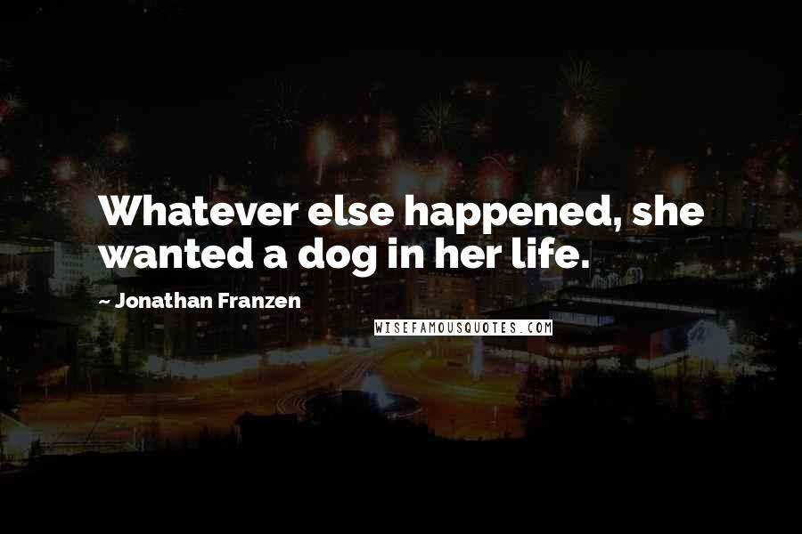 Jonathan Franzen quotes: Whatever else happened, she wanted a dog in her life.