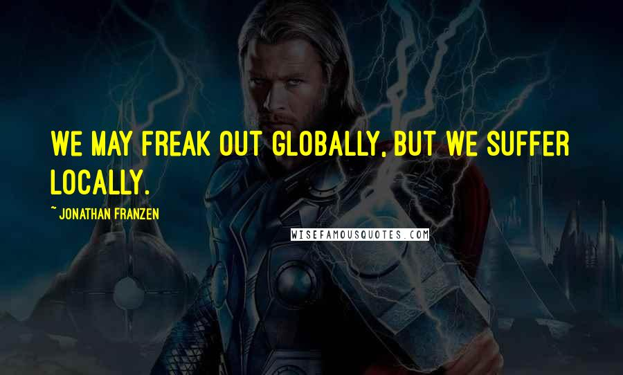 Jonathan Franzen quotes: We may freak out globally, but we suffer locally.