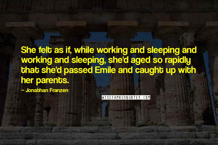 Jonathan Franzen quotes: She felt as if, while working and sleeping and working and sleeping, she'd aged so rapidly that she'd passed Emile and caught up with her parents.