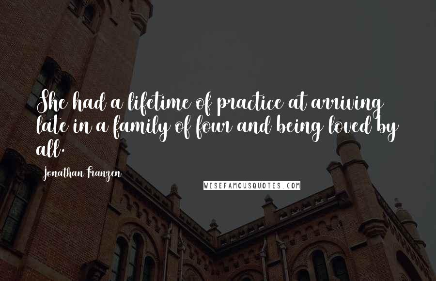 Jonathan Franzen quotes: She had a lifetime of practice at arriving late in a family of four and being loved by all.