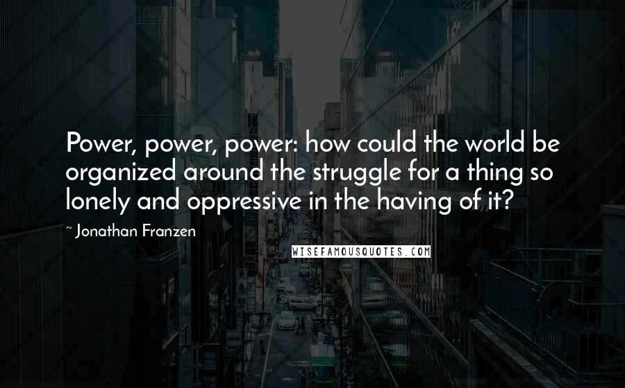 Jonathan Franzen quotes: Power, power, power: how could the world be organized around the struggle for a thing so lonely and oppressive in the having of it?