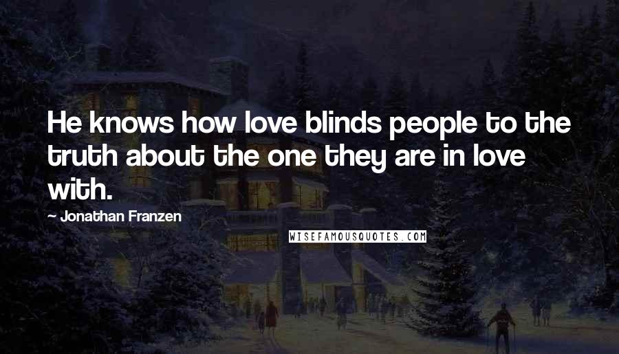 Jonathan Franzen quotes: He knows how love blinds people to the truth about the one they are in love with.