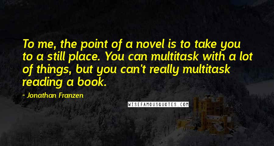 Jonathan Franzen quotes: To me, the point of a novel is to take you to a still place. You can multitask with a lot of things, but you can't really multitask reading a
