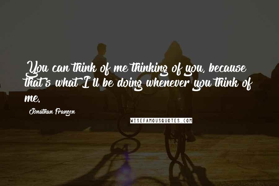 Jonathan Franzen quotes: You can think of me thinking of you, because that's what I'll be doing whenever you think of me.