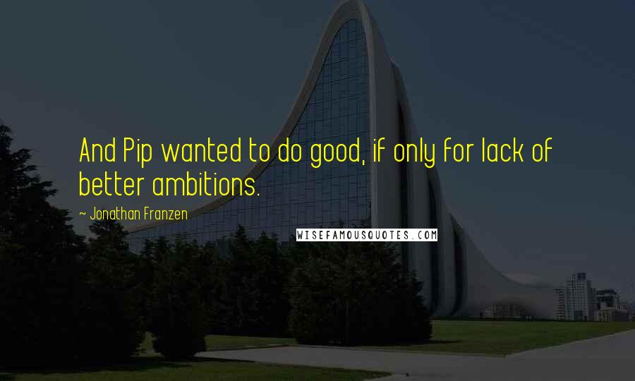 Jonathan Franzen quotes: And Pip wanted to do good, if only for lack of better ambitions.