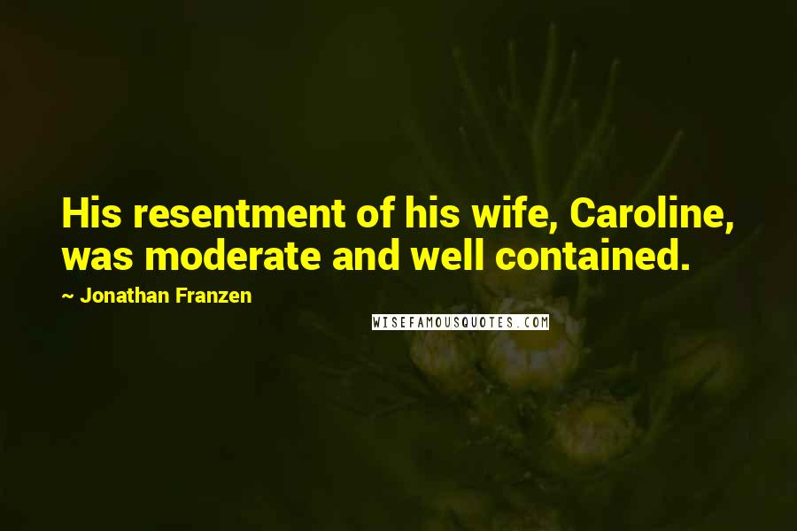 Jonathan Franzen quotes: His resentment of his wife, Caroline, was moderate and well contained.