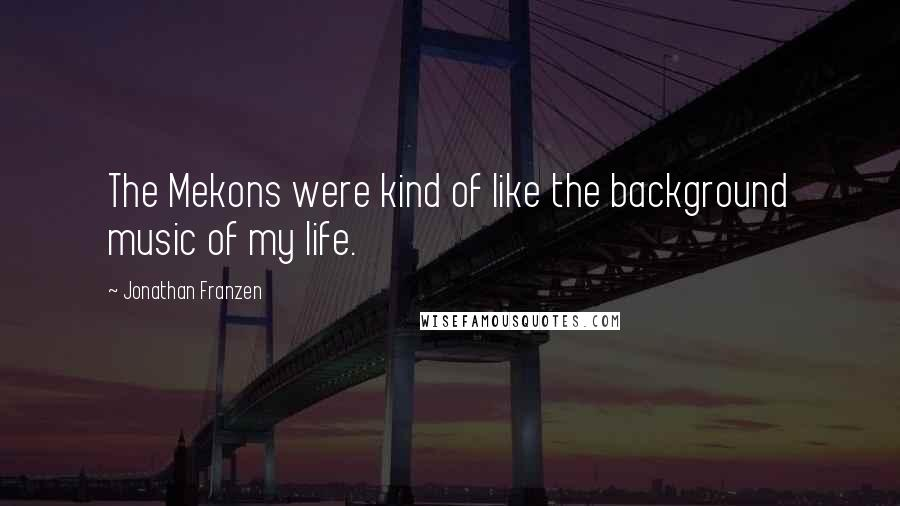 Jonathan Franzen quotes: The Mekons were kind of like the background music of my life.