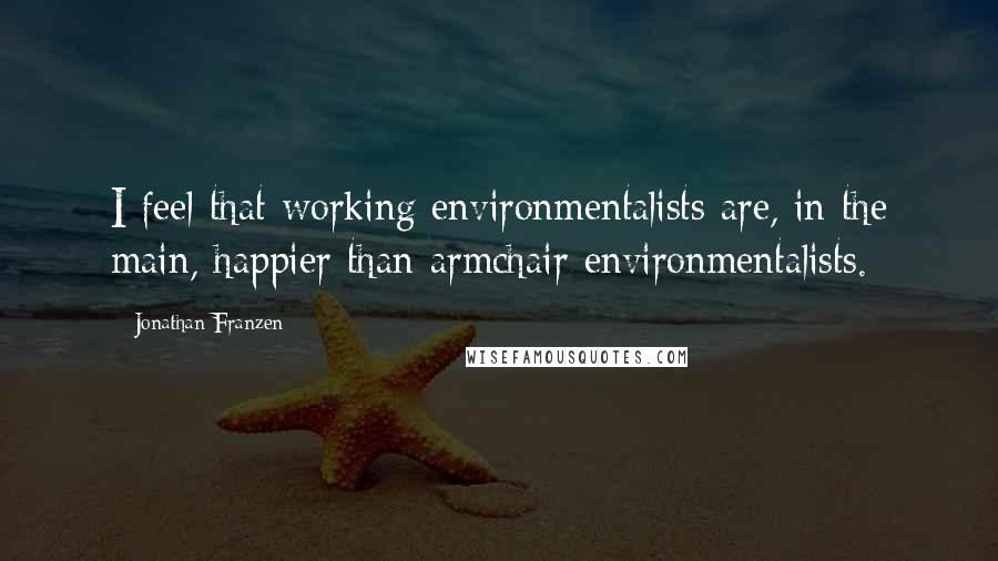 Jonathan Franzen quotes: I feel that working environmentalists are, in the main, happier than armchair environmentalists.