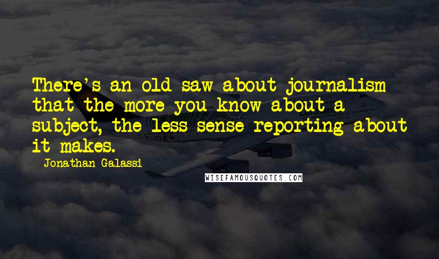 Jonathan Galassi quotes: There's an old saw about journalism that the more you know about a subject, the less sense reporting about it makes.