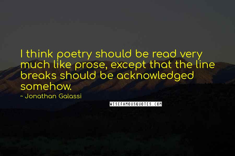 Jonathan Galassi quotes: I think poetry should be read very much like prose, except that the line breaks should be acknowledged somehow.