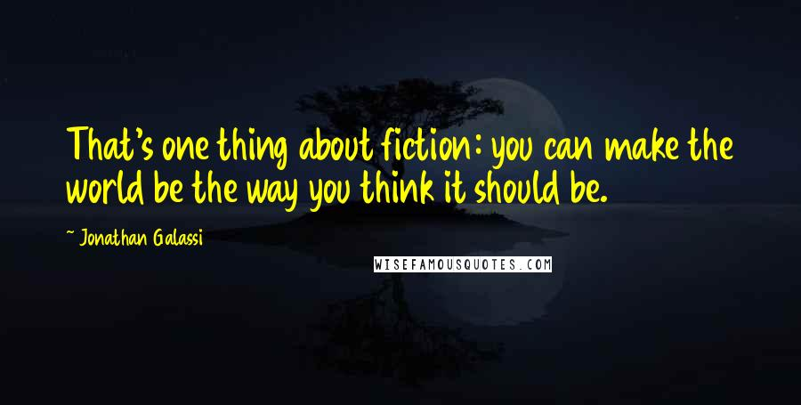 Jonathan Galassi quotes: That's one thing about fiction: you can make the world be the way you think it should be.
