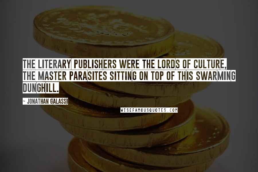 Jonathan Galassi quotes: The literary publishers were the Lords of Culture, the master parasites sitting on top of this swarming dunghill.
