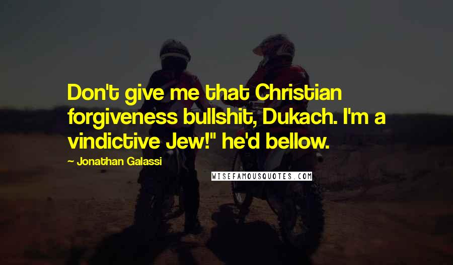 "Jonathan Galassi quotes: Don't give me that Christian forgiveness bullshit, Dukach. I'm a vindictive Jew!"" he'd bellow."