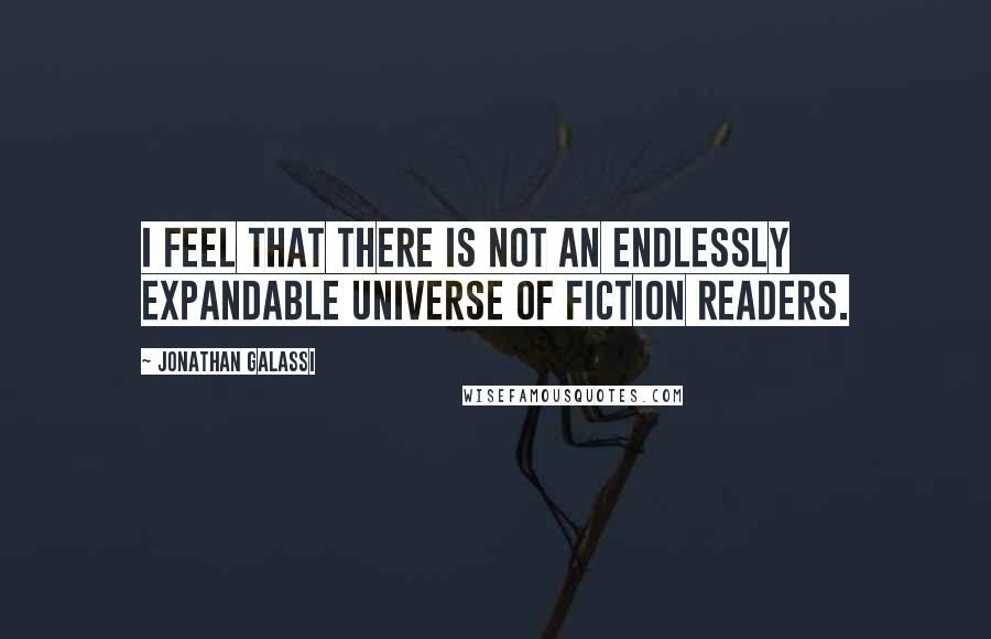 Jonathan Galassi quotes: I feel that there is not an endlessly expandable universe of fiction readers.