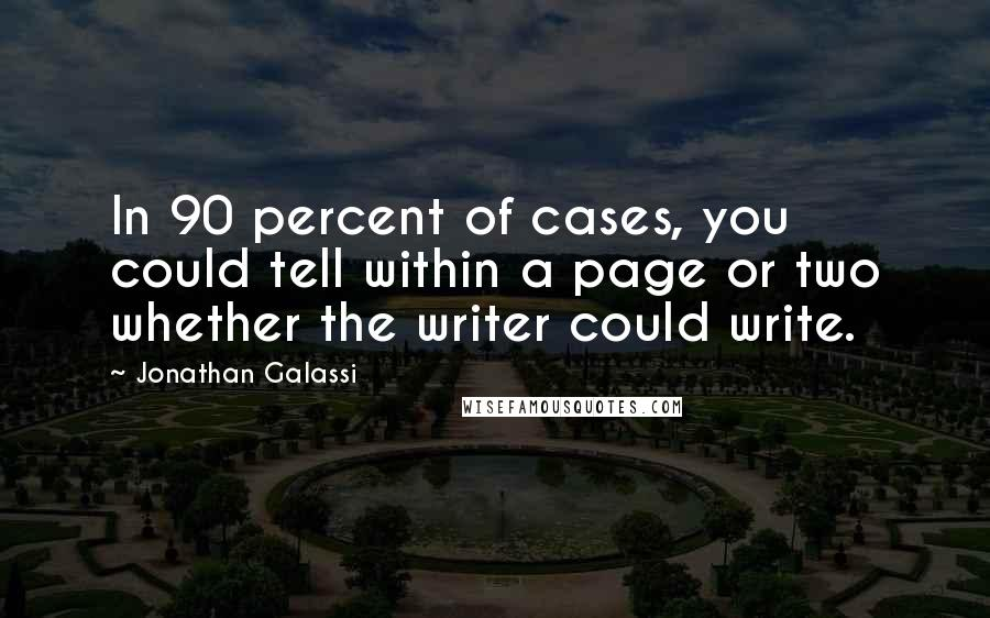 Jonathan Galassi quotes: In 90 percent of cases, you could tell within a page or two whether the writer could write.