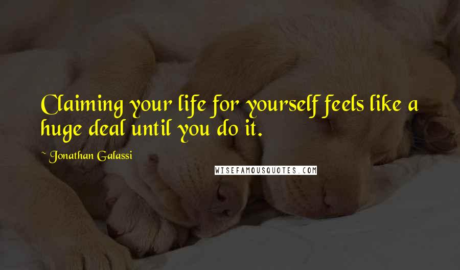 Jonathan Galassi quotes: Claiming your life for yourself feels like a huge deal until you do it.