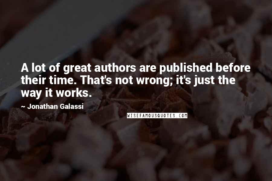 Jonathan Galassi quotes: A lot of great authors are published before their time. That's not wrong; it's just the way it works.
