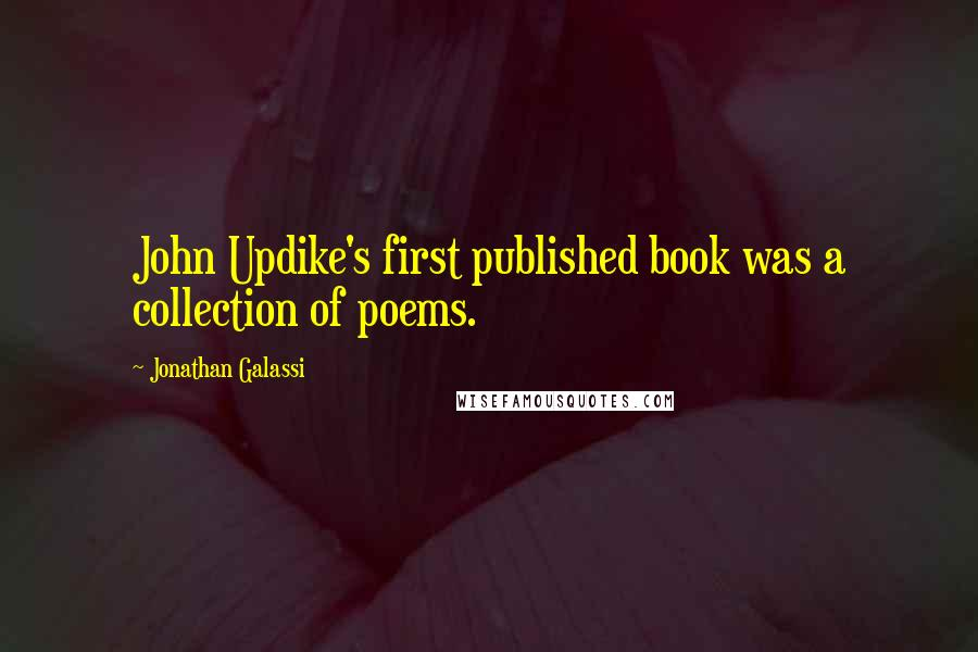 Jonathan Galassi quotes: John Updike's first published book was a collection of poems.