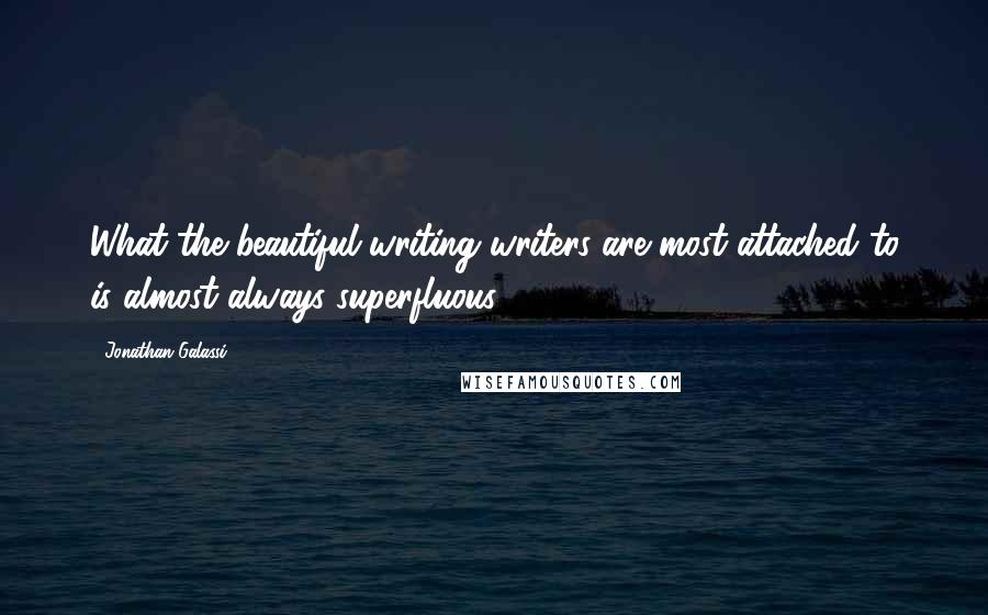 Jonathan Galassi quotes: What the beautiful-writing writers are most attached to is almost always superfluous.