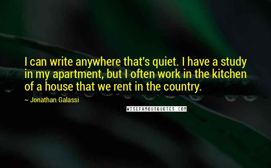 Jonathan Galassi quotes: I can write anywhere that's quiet. I have a study in my apartment, but I often work in the kitchen of a house that we rent in the country.