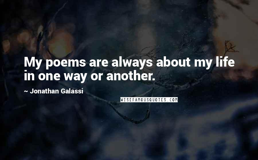 Jonathan Galassi quotes: My poems are always about my life in one way or another.