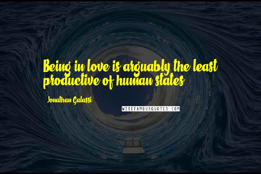 Jonathan Galassi quotes: Being in love is arguably the least productive of human states.