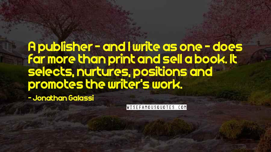 Jonathan Galassi quotes: A publisher - and I write as one - does far more than print and sell a book. It selects, nurtures, positions and promotes the writer's work.