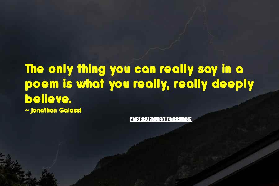 Jonathan Galassi quotes: The only thing you can really say in a poem is what you really, really deeply believe.