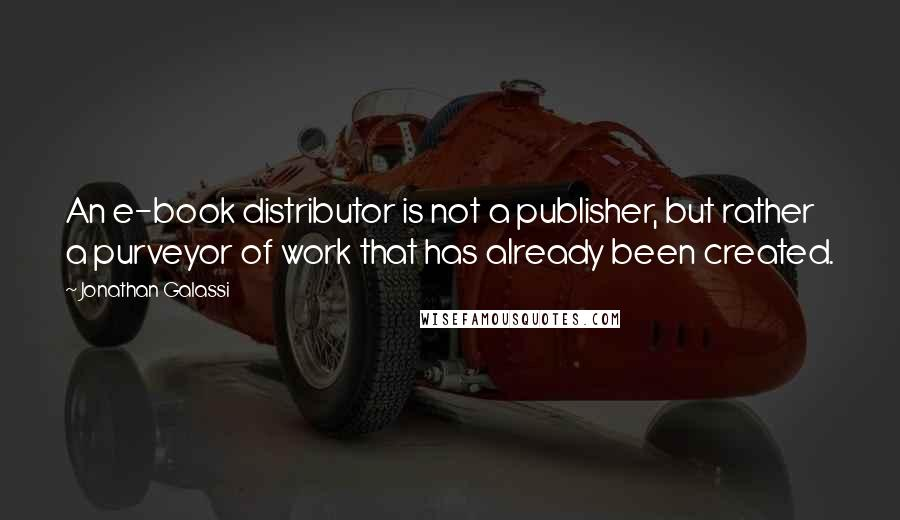 Jonathan Galassi quotes: An e-book distributor is not a publisher, but rather a purveyor of work that has already been created.