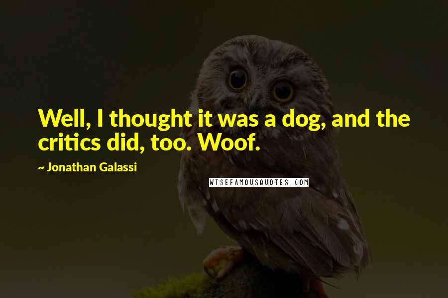 Jonathan Galassi quotes: Well, I thought it was a dog, and the critics did, too. Woof.