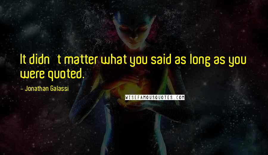 Jonathan Galassi quotes: It didn't matter what you said as long as you were quoted.