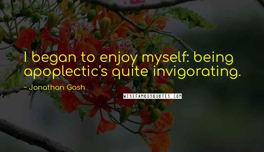 Jonathan Gash quotes: I began to enjoy myself: being apoplectic's quite invigorating.