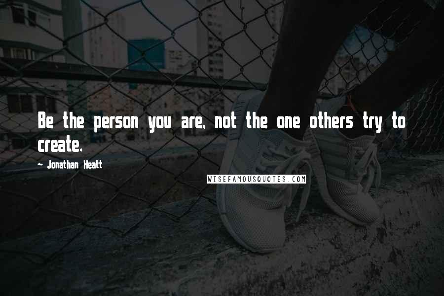 Jonathan Heatt quotes: Be the person you are, not the one others try to create.