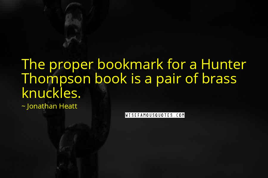 Jonathan Heatt quotes: The proper bookmark for a Hunter Thompson book is a pair of brass knuckles.
