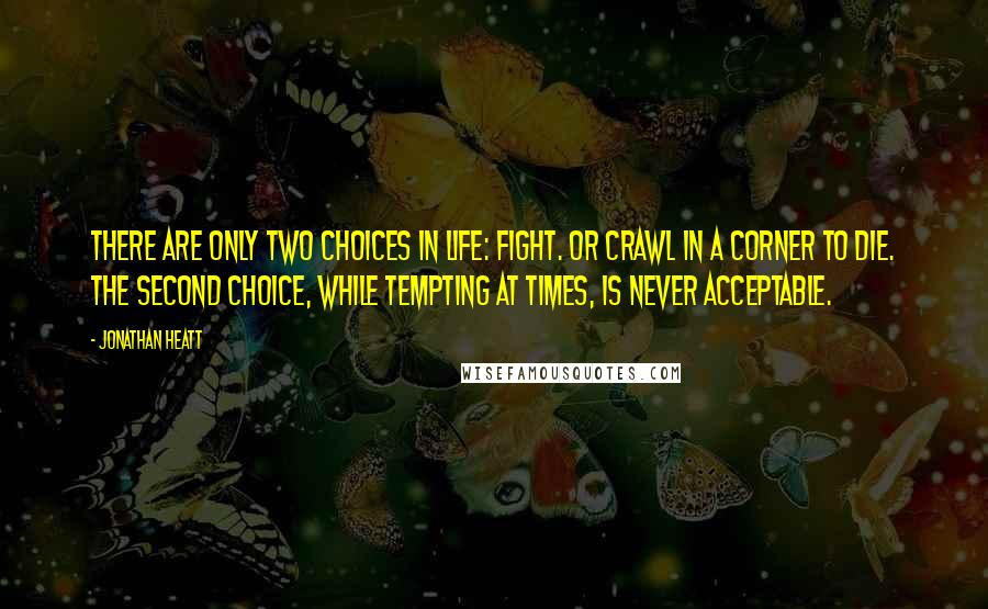 Jonathan Heatt quotes: There are only two choices in life: Fight. or crawl in a corner to die. The second choice, while tempting at times, is never acceptable.