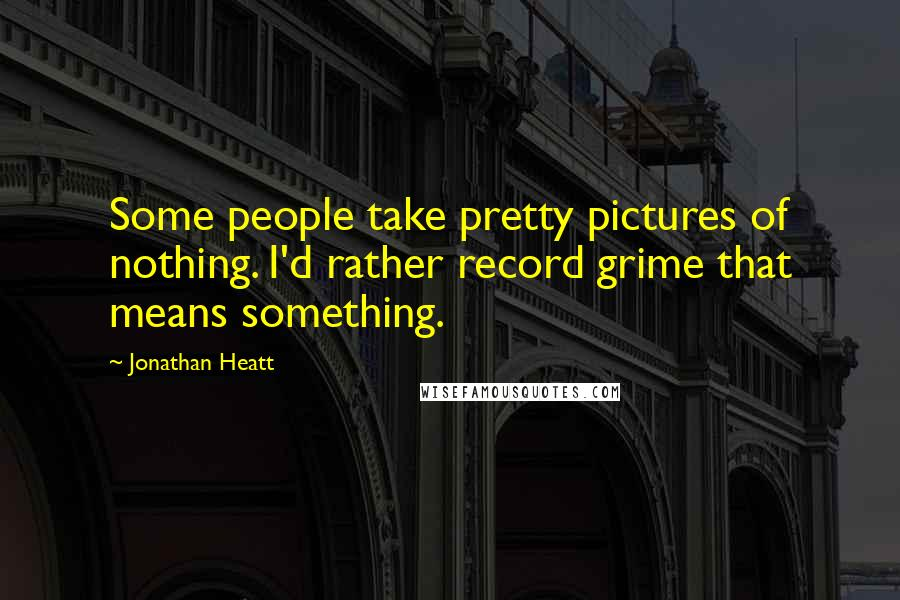 Jonathan Heatt quotes: Some people take pretty pictures of nothing. I'd rather record grime that means something.